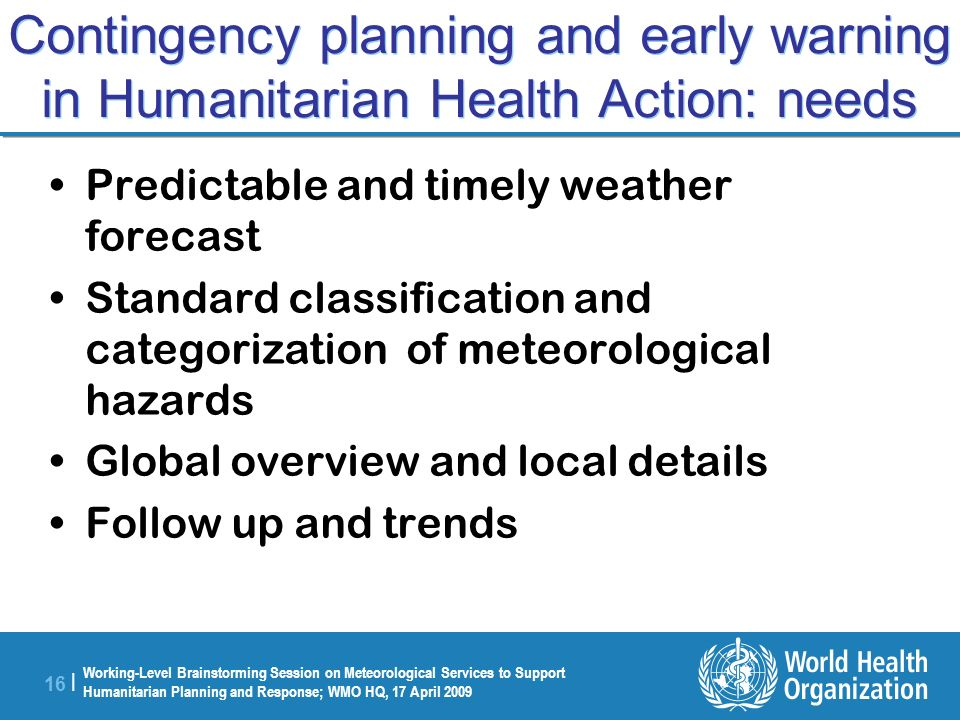 Working-Level Brainstorming Session on Meteorological Services to Support Humanitarian Planning and Response; WMO HQ, 17 April 2009 16 | Contingency planning and early warning in Humanitarian Health Action: needs Predictable and timely weather forecast Standard classification and categorization of meteorological hazards Global overview and local details Follow up and trends
