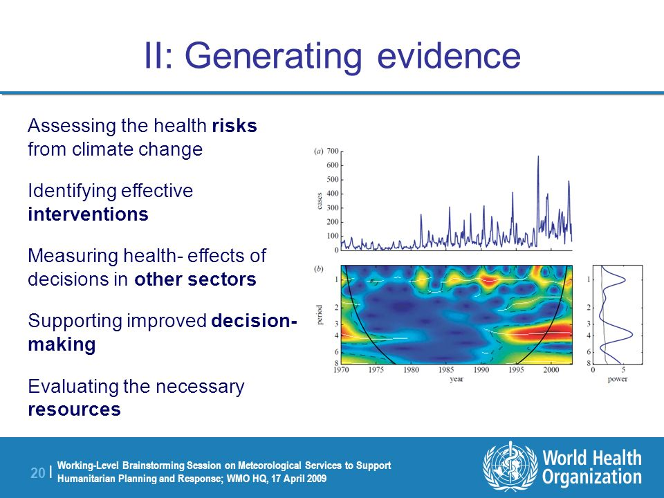 Working-Level Brainstorming Session on Meteorological Services to Support Humanitarian Planning and Response; WMO HQ, 17 April 2009 20 | II: Generating evidence Assessing the health risks from climate change Identifying effective interventions Measuring health- effects of decisions in other sectors Supporting improved decision- making Evaluating the necessary resources
