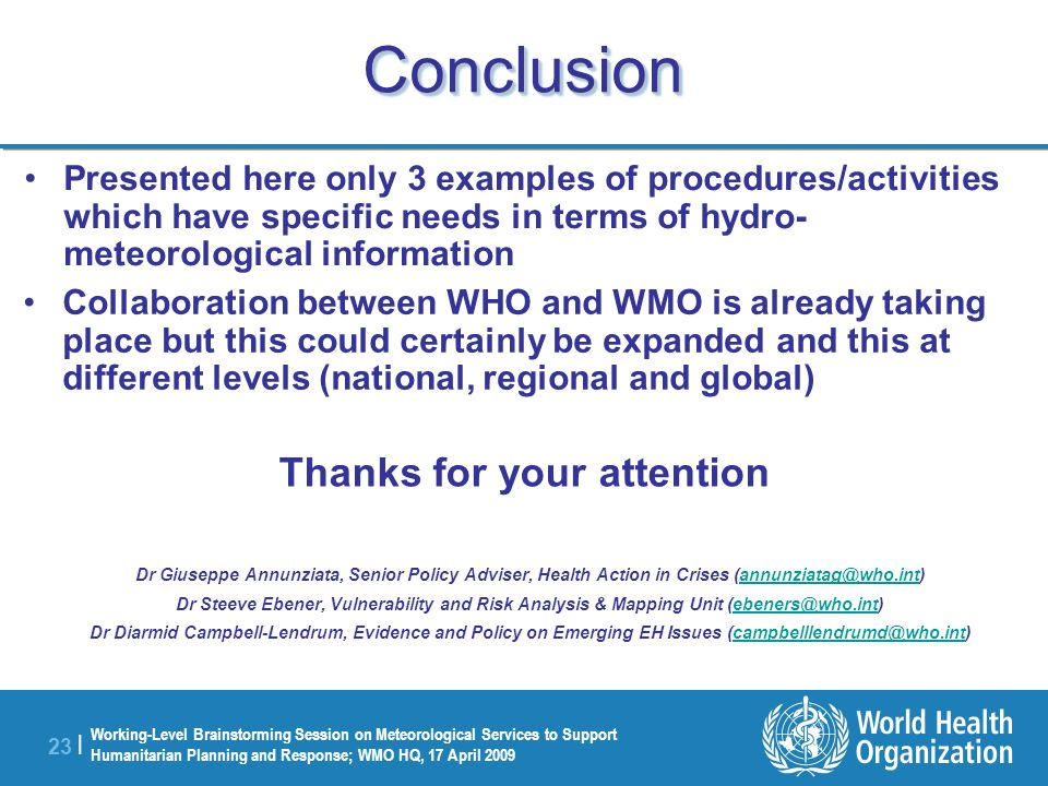 Working-Level Brainstorming Session on Meteorological Services to Support Humanitarian Planning and Response; WMO HQ, 17 April 2009 23 | ConclusionConclusion Dr Giuseppe Annunziata, Senior Policy Adviser, Health Action in Crises (annunziatag@who.int)annunziatag@who.int Dr Steeve Ebener, Vulnerability and Risk Analysis & Mapping Unit (ebeners@who.int)ebeners@who.int Dr Diarmid Campbell-Lendrum, Evidence and Policy on Emerging EH Issues (campbelllendrumd@who.int)campbelllendrumd@who.int Presented here only 3 examples of procedures/activities which have specific needs in terms of hydro- meteorological information Collaboration between WHO and WMO is already taking place but this could certainly be expanded and this at different levels (national, regional and global) Thanks for your attention