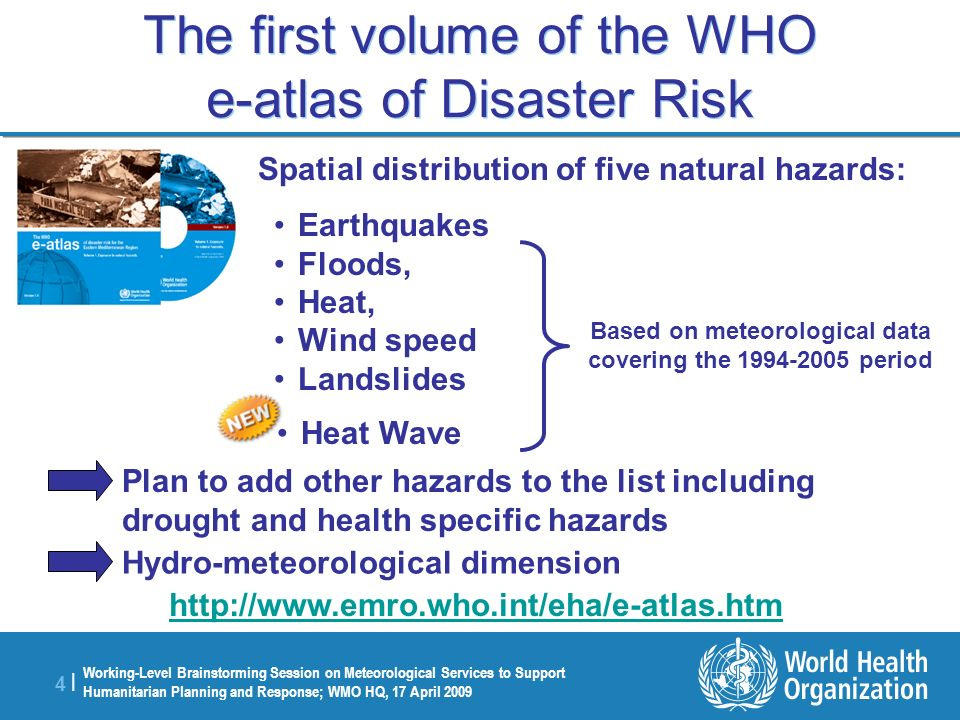 Working-Level Brainstorming Session on Meteorological Services to Support Humanitarian Planning and Response; WMO HQ, 17 April 2009 4 |4 | The first volume of the WHO e-atlas of Disaster Risk Spatial distribution of five natural hazards: Earthquakes Floods, Heat, Wind speed Landslides Heat Wave Based on meteorological data covering the 1994-2005 period Plan to add other hazards to the list including drought and health specific hazards Hydro-meteorological dimension http://www.emro.who.int/eha/e-atlas.htm