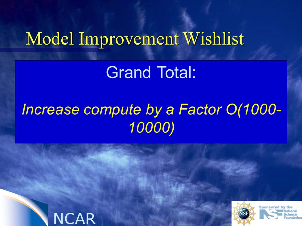 NCAR Model Improvement Wishlist Grand Total: Increase compute by a Factor O(1000- 10000)