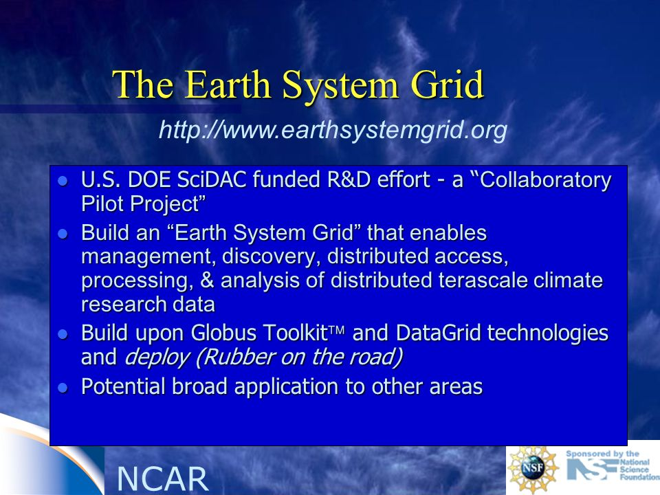 NCAR The Earth System Grid U.S. DOE SciDAC funded R&D effort - a Collaboratory Pilot Project U.S.