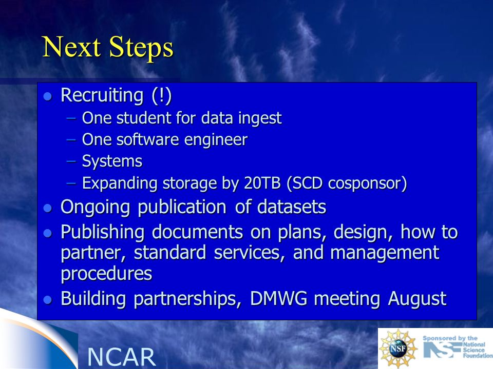 NCAR Next Steps l Recruiting (!) –One student for data ingest –One software engineer –Systems –Expanding storage by 20TB (SCD cosponsor) l Ongoing publication of datasets l Publishing documents on plans, design, how to partner, standard services, and management procedures l Building partnerships, DMWG meeting August