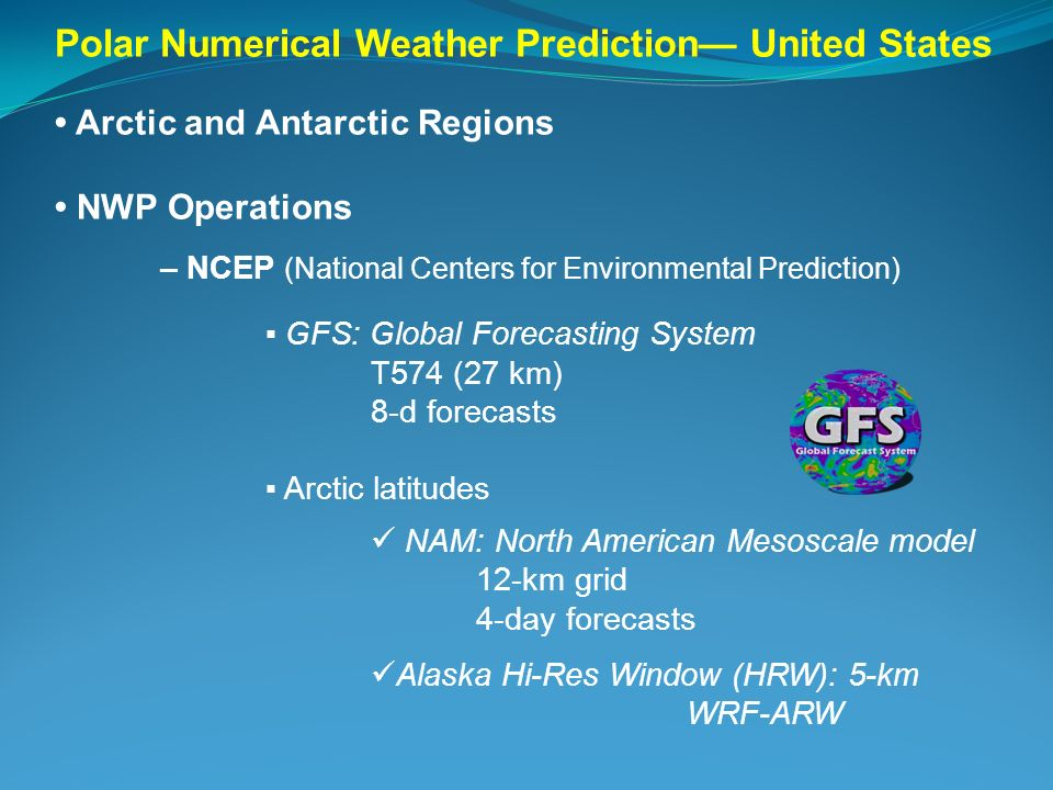 Polar Numerical Weather Prediction United States Arctic and Antarctic Regions NWP Operations – NCEP (National Centers for Environmental Prediction) GF