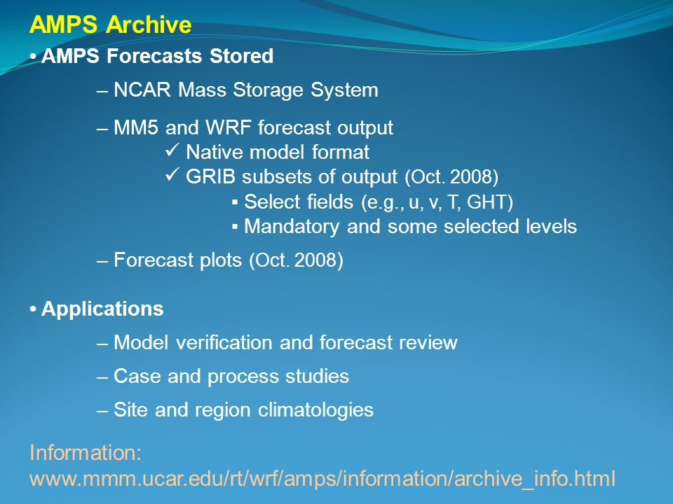 AMPS Archive AMPS Forecasts Stored – NCAR Mass Storage System – MM5 and WRF forecast output Native model format GRIB subsets of output (Oct. 2008) Sel