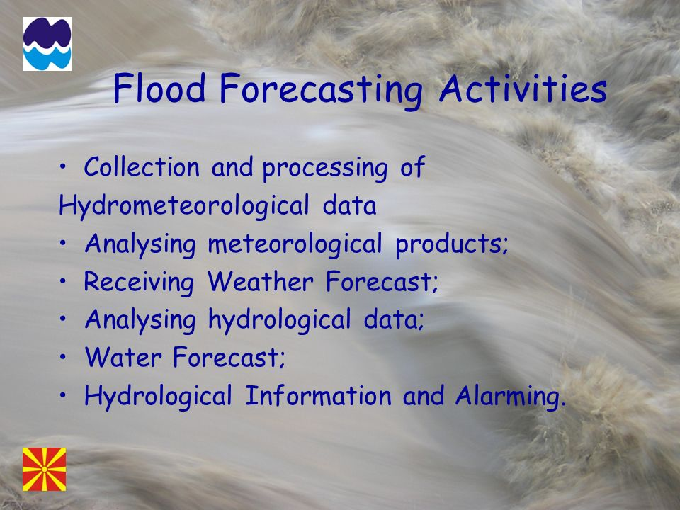 Flood Forecasting Activities Collection and processing of Hydrometeorological data Analysing meteorological products; Receiving Weather Forecast; Analysing hydrological data; Water Forecast; Hydrological Information and Alarming.