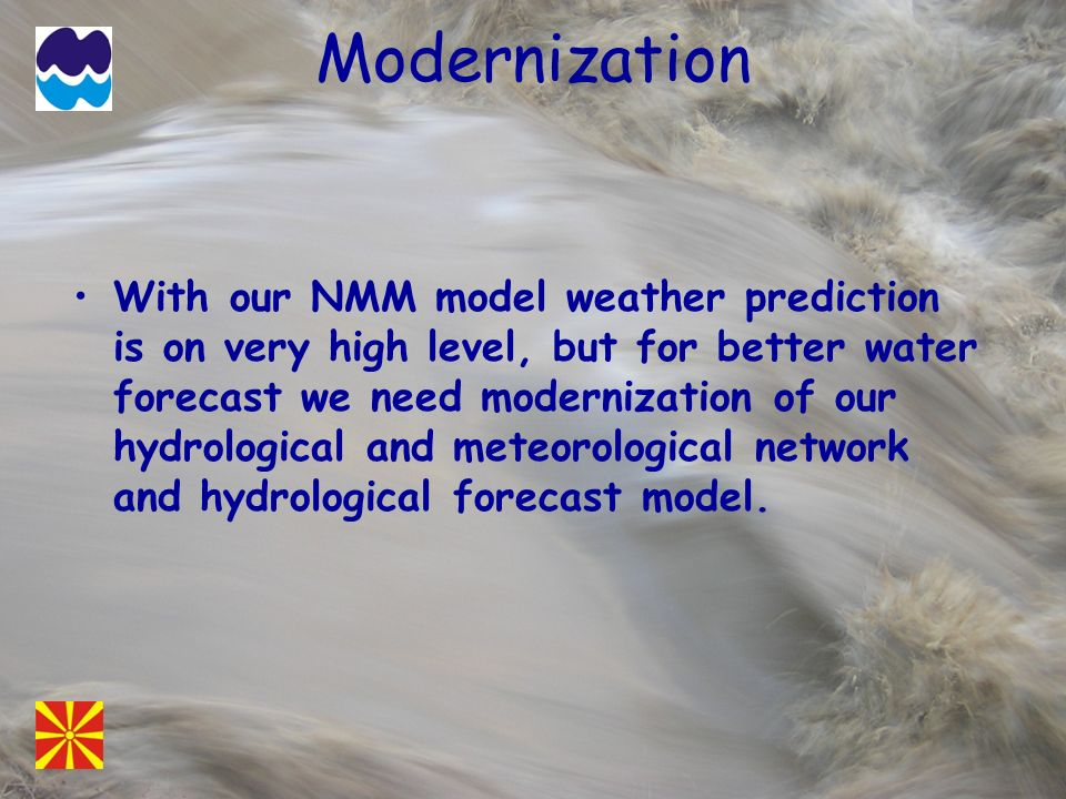 Modernization With our NMM model weather prediction is on very high level, but for better water forecast we need modernization of our hydrological and
