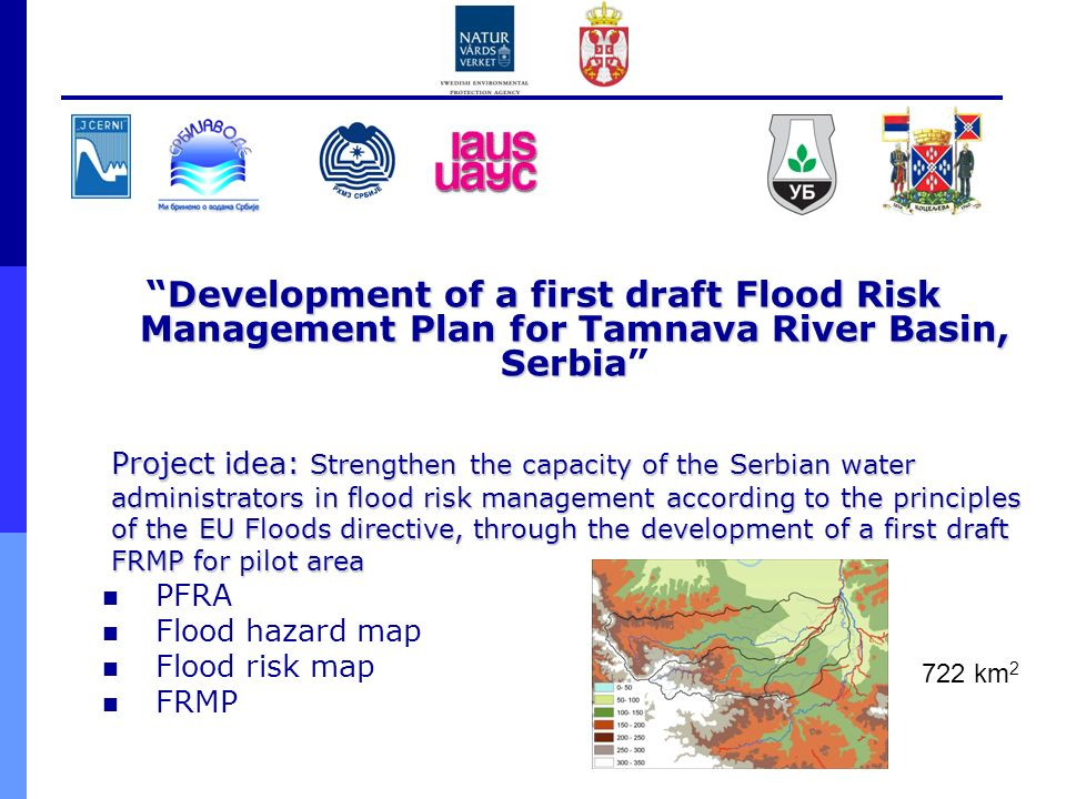 Development of a first draft Flood Risk Management Plan for Tamnava River Basin, SerbiaDevelopment of a first draft Flood Risk Management Plan for Tamnava River Basin, Serbia Project idea: Strengthen the capacity of the Serbian water administrators in flood risk management according to the principles of the EU Floods directive, through the development of a first draft FRMP for pilot area PFRA Flood hazard map Flood risk map FRMP 722 km 2