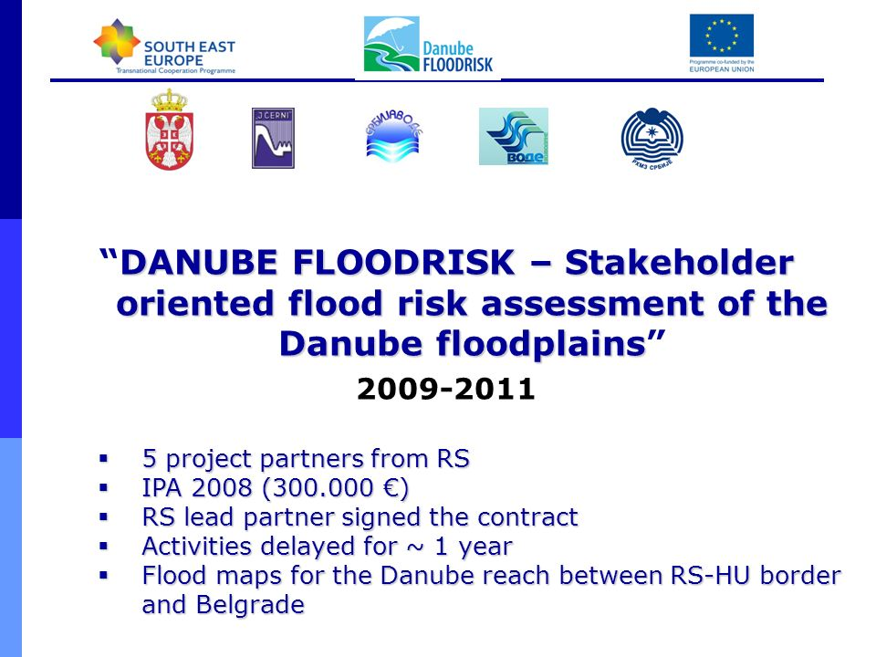 DANUBE FLOODRISK – Stakeholder oriented flood risk assessment of the Danube floodplainsDANUBE FLOODRISK – Stakeholder oriented flood risk assessment of the Danube floodplains 2009-2011 5 project partners from RS 5 project partners from RS IPA 2008 (300.000 ) IPA 2008 (300.000 ) RS lead partner signed the contract RS lead partner signed the contract Activities delayed for ~ 1 year Activities delayed for ~ 1 year Flood maps for the Danube reach between RS-HU border and Belgrade Flood maps for the Danube reach between RS-HU border and Belgrade