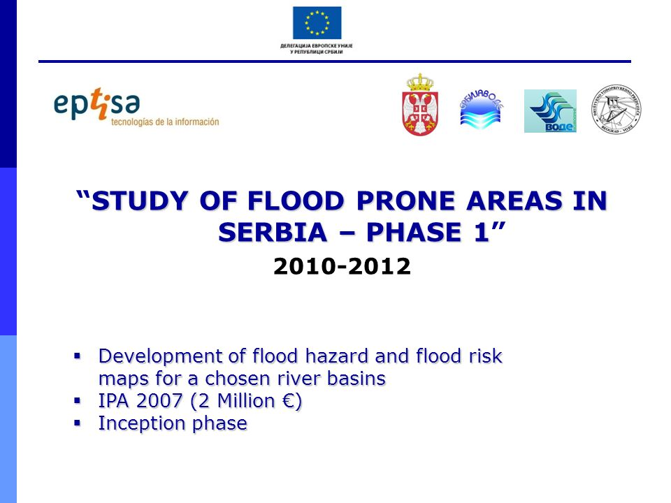 STUDY OF FLOOD PRONE AREAS IN SERBIA – PHASE 1STUDY OF FLOOD PRONE AREAS IN SERBIA – PHASE 1 2010-2012 Development of flood hazard and flood risk maps
