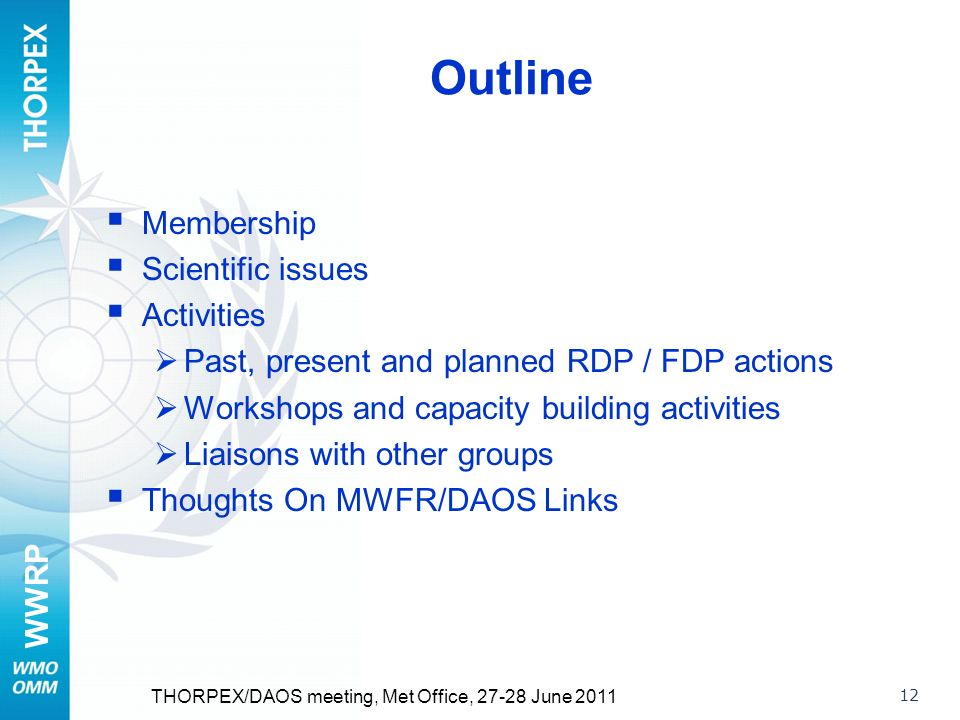 WWRP 12 Outline Membership Scientific issues Activities Past, present and planned RDP / FDP actions Workshops and capacity building activities Liaisons with other groups Thoughts On MWFR/DAOS Links THORPEX/DAOS meeting, Met Office, 27-28 June 2011