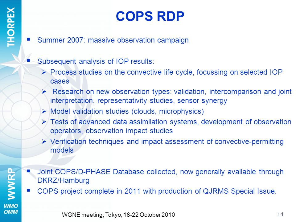 WWRP 14 WGNE meeting, Tokyo, October 2010 COPS RDP Summer 2007: massive observation campaign Subsequent analysis of IOP results: Process studies on the convective life cycle, focussing on selected IOP cases Research on new observation types: validation, intercomparison and joint interpretation, representativity studies, sensor synergy Model validation studies (clouds, microphysics) Tests of advanced data assimilation systems, development of observation operators, observation impact studies Verification techniques and impact assessment of convective-permitting models Joint COPS/D-PHASE Database collected, now generally available through DKRZ/Hamburg COPS project complete in 2011 with production of QJRMS Special Issue.