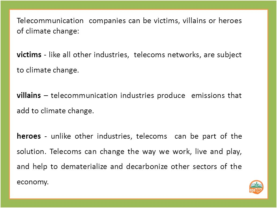 Telecommunication companies can be victims, villains or heroes of climate change: victims - like all other industries, telecoms networks, are subject to climate change.