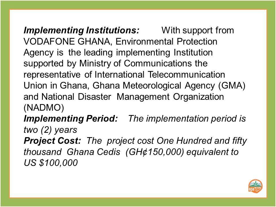 Project Owners : Environmental Protection Agency and VODAFONE GHANA Implementing Institutions: With support from VODAFONE GHANA, Environmental Protection Agency is the lead implementing Institution supported by Ministry of Health (MOH), Ghana Meteorological Agency (GMA), Ministry of food and Agriculture (MOFA), and National Disaster Management Organization (NADMO) Implementing Period: The implementation period is two (2) years Project Cost: The project cost One Hundred and fifty thousand Ghana Cedis (GH¢150,000) equivalent to US$ 100,000