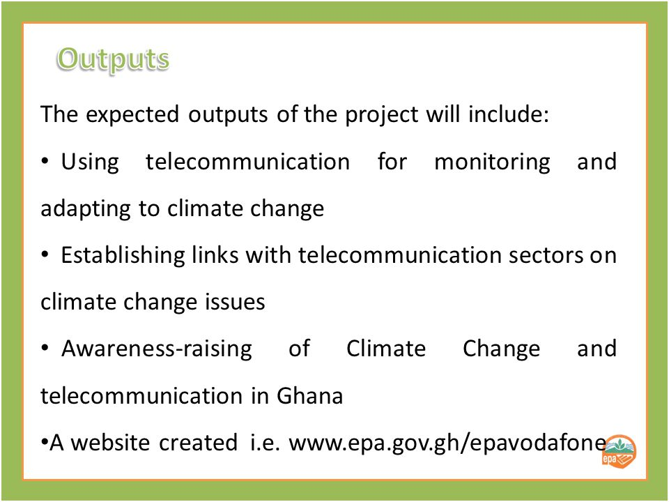 The expected outputs of the project will include: Using telecommunication for monitoring and adapting to climate change Establishing links with telecommunication sectors on climate change issues Awareness-raising of Climate Change and telecommunication in Ghana A website created i.e.