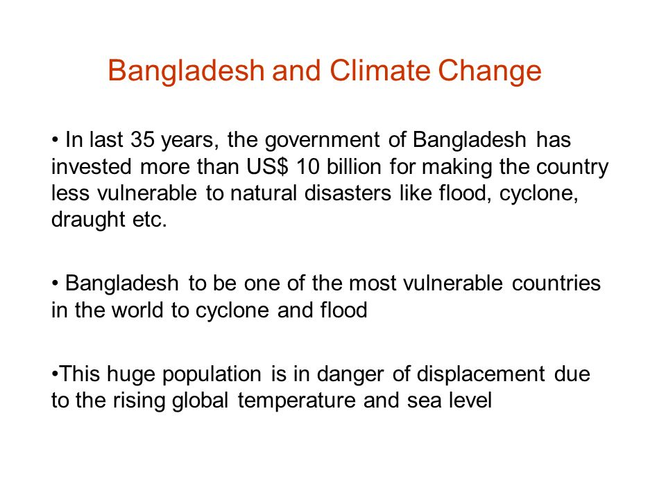Bangladesh and Climate Change In last 35 years, the government of Bangladesh has invested more than US$ 10 billion for making the country less vulnera