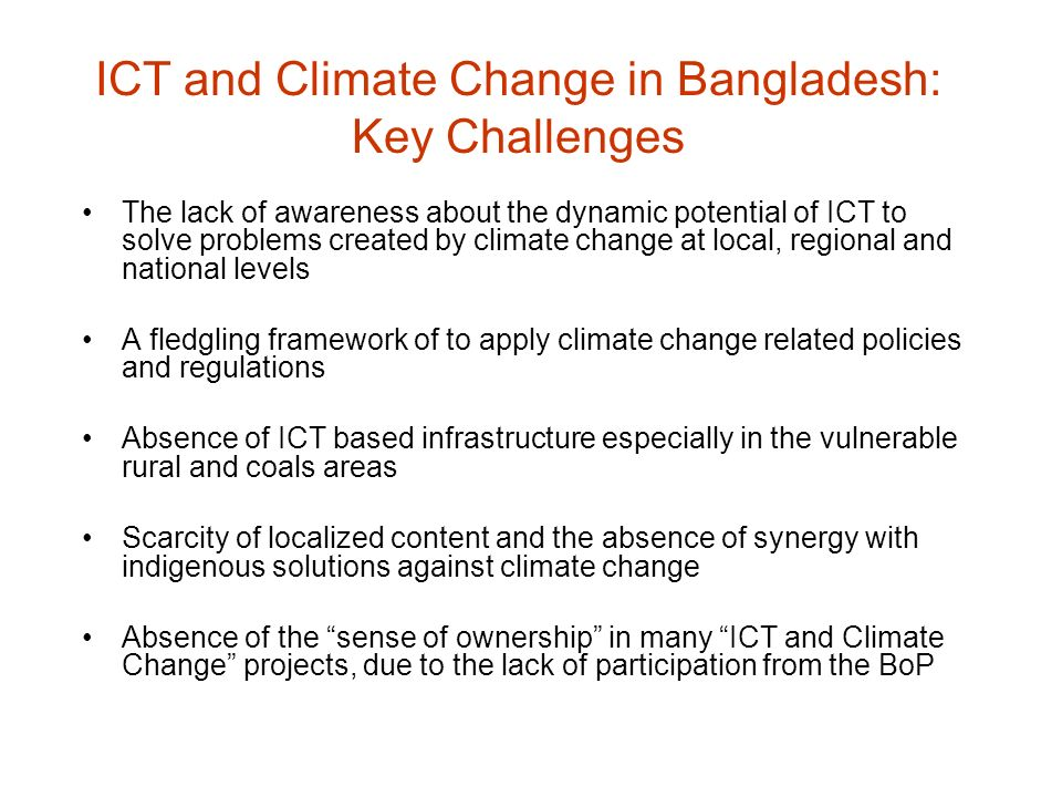 ICT and Climate Change in Bangladesh: Key Challenges The lack of awareness about the dynamic potential of ICT to solve problems created by climate cha