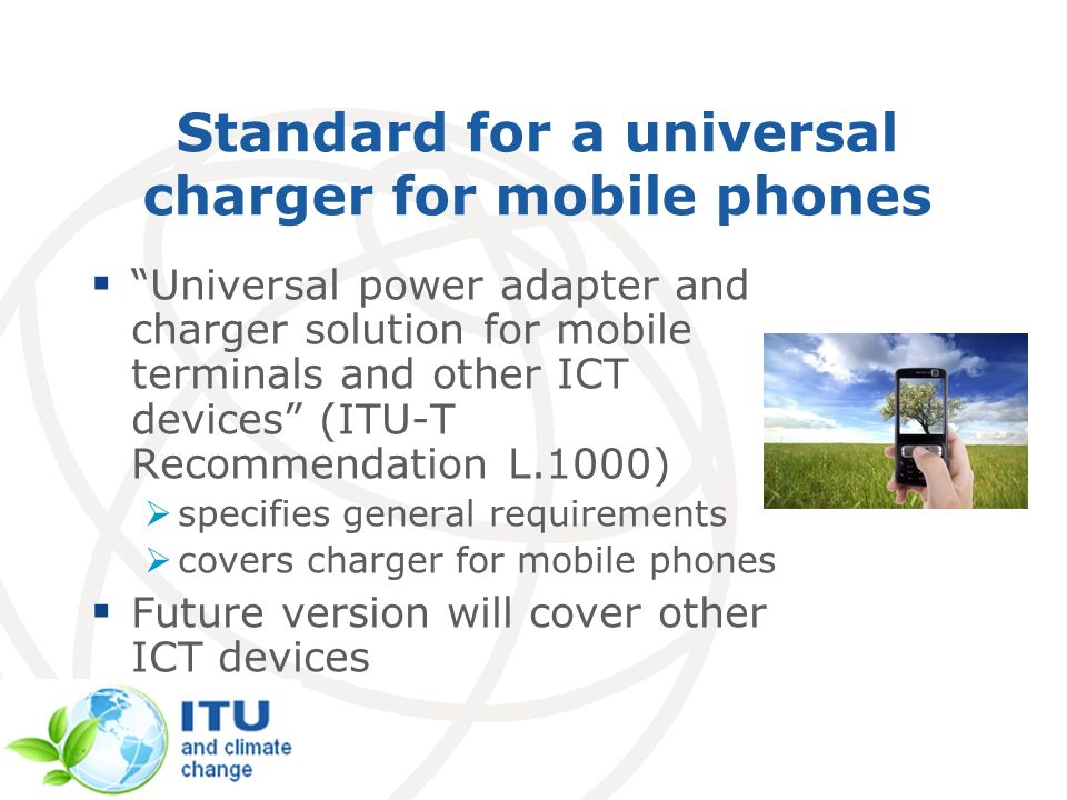 Standard for a universal charger for mobile phones Universal power adapter and charger solution for mobile terminals and other ICT devices (ITU-T Reco