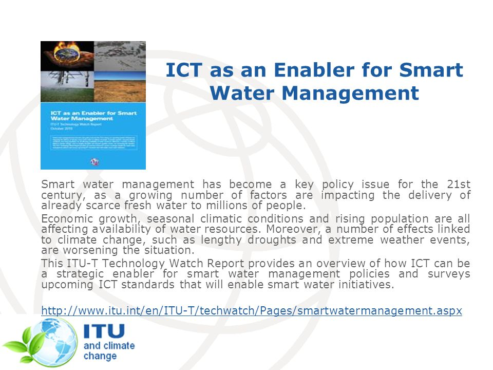 ICT as an Enabler for Smart Water Management Smart water management has become a key policy issue for the 21st century, as a growing number of factors are impacting the delivery of already scarce fresh water to millions of people.