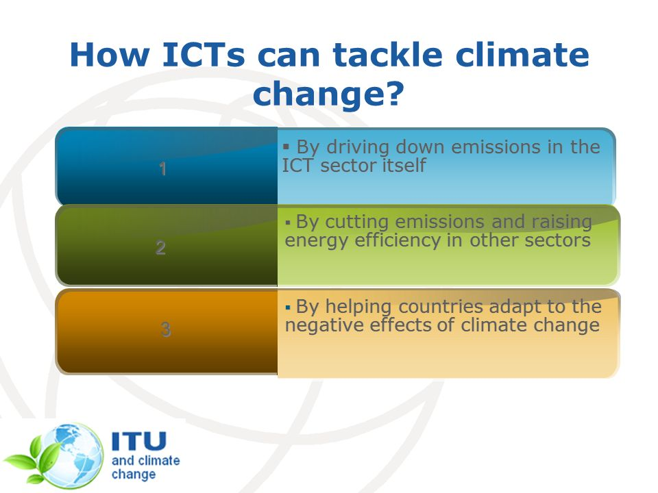 By driving down emissions in the ICT sector itself 1 1 By cutting emissions and raising energy efficiency in other sectors 2 2 By helping countries adapt to the negative effects of climate change 3 3 How ICTs can tackle climate change