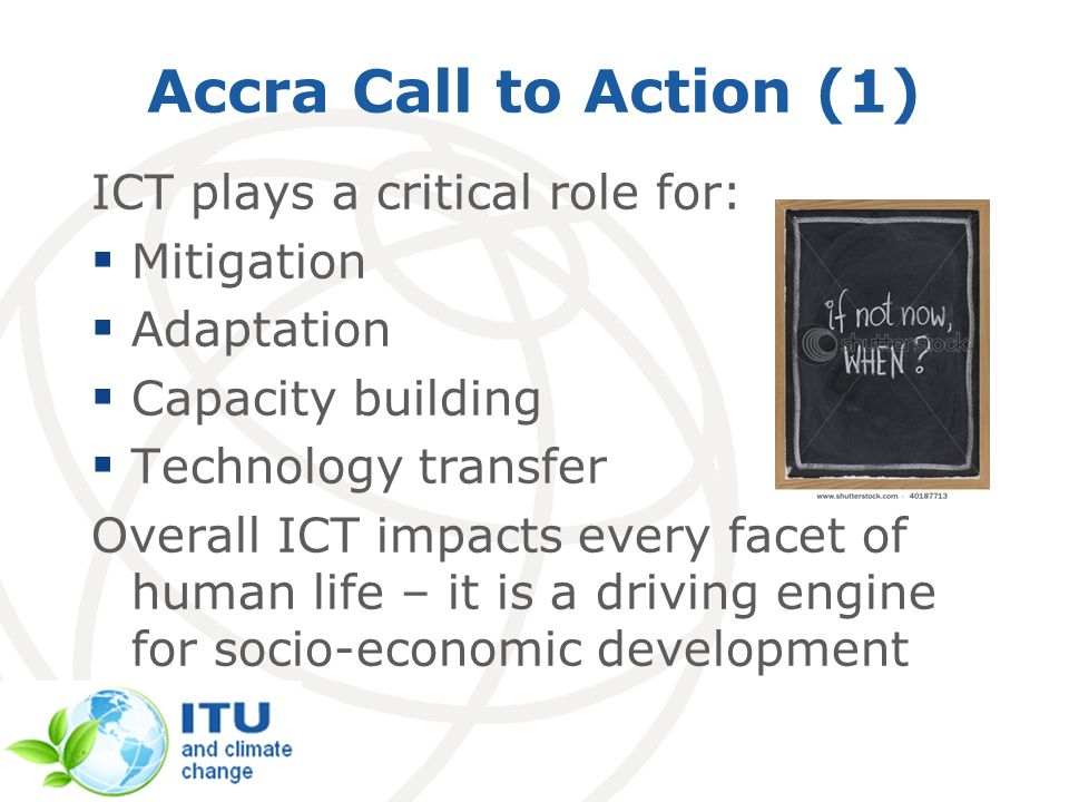 Accra Call to Action (1) ICT plays a critical role for: Mitigation Adaptation Capacity building Technology transfer Overall ICT impacts every facet of human life – it is a driving engine for socio-economic development