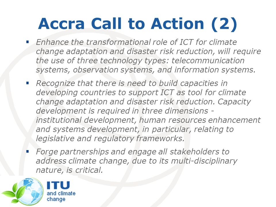 Accra Call to Action (2) Enhance the transformational role of ICT for climate change adaptation and disaster risk reduction, will require the use of t