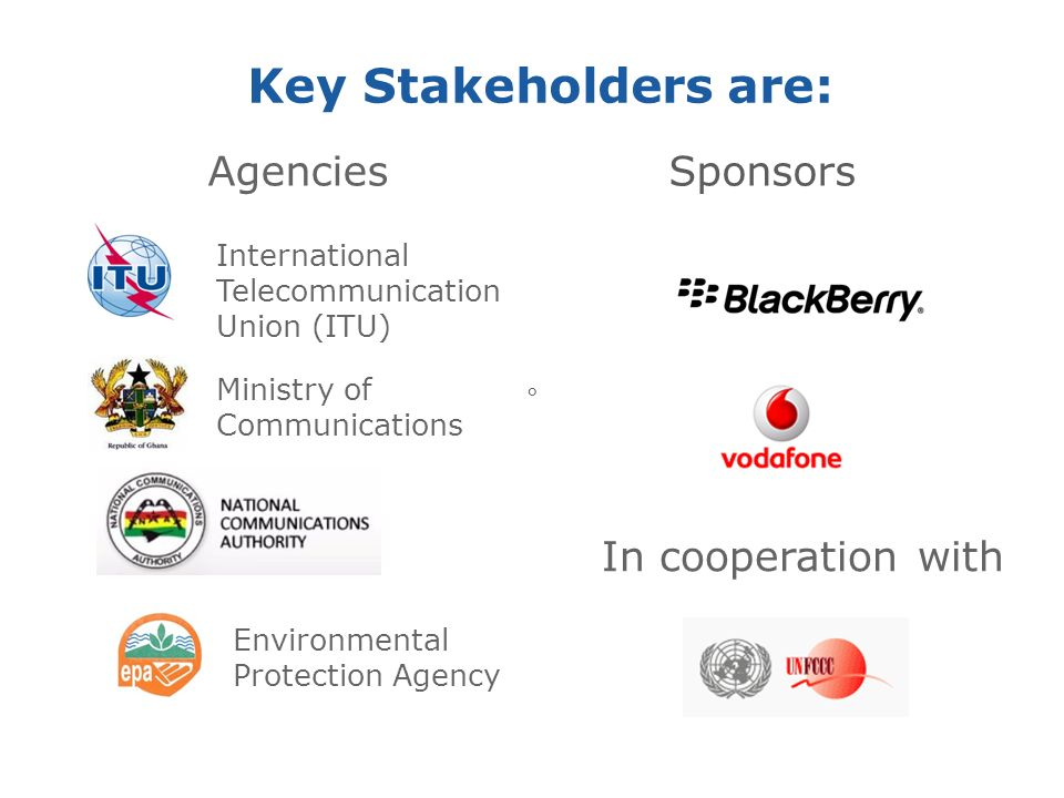 Key Stakeholders are: Sponsors Ministry of Communications Environmental Protection Agency Agencies In cooperation with International Telecommunication