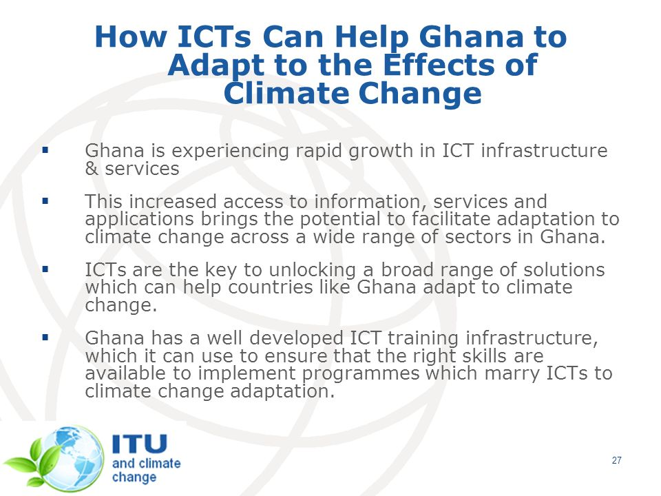 27 How ICTs Can Help Ghana to Adapt to the Effects of Climate Change Ghana is experiencing rapid growth in ICT infrastructure & services This increased access to information, services and applications brings the potential to facilitate adaptation to climate change across a wide range of sectors in Ghana.