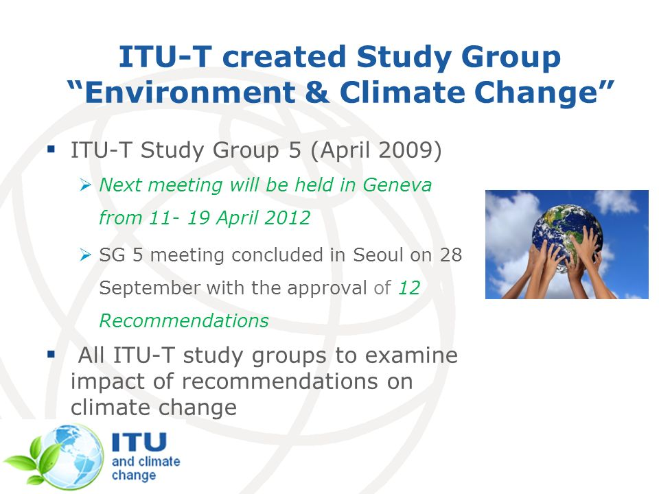 ITU-T created Study Group Environment & Climate Change ITU-T Study Group 5 (April 2009) Next meeting will be held in Geneva from 11- 19 April 2012 SG 5 meeting concluded in Seoul on 28 September with the approval of 12 Recommendations All ITU-T study groups to examine impact of recommendations on climate change