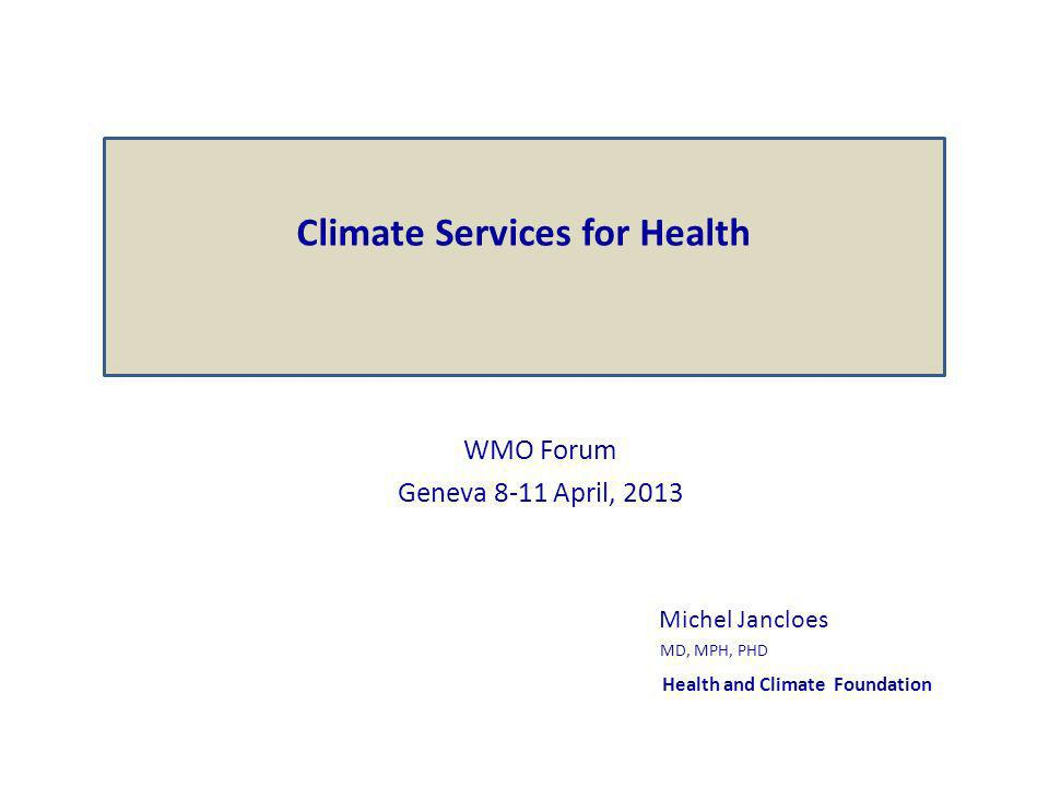 WMO Forum Geneva 8-11 April, 2013 Michel Jancloes MD, MPH, PHD Health and Climate Foundation Climate Services for Health