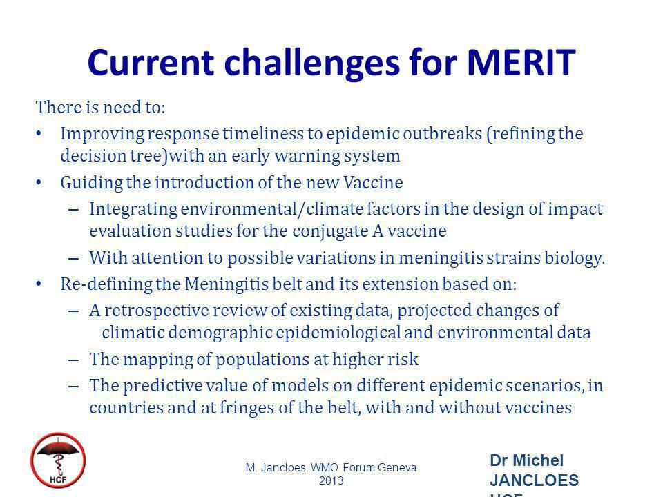 Current challenges for MERIT There is need to: Improving response timeliness to epidemic outbreaks (refining the decision tree)with an early warning system Guiding the introduction of the new Vaccine – Integrating environmental/climate factors in the design of impact evaluation studies for the conjugate A vaccine – With attention to possible variations in meningitis strains biology.