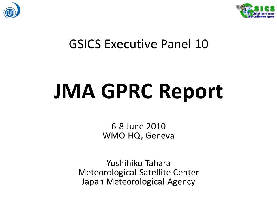 GSICS Executive Panel 10 JMA GPRC Report 6-8 June 2010 WMO HQ, Geneva Yoshihiko Tahara Meteorological Satellite Center Japan Meteorological Agency