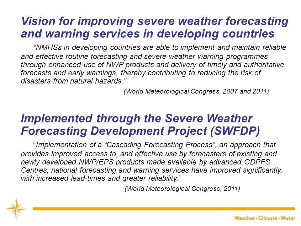 Vision for improving severe weather forecasting and warning services in developing countries NMHSs in developing countries are able to implement and maintain reliable and effective routine forecasting and severe weather warning programmes through enhanced use of NWP products and delivery of timely and authoritative forecasts and early warnings, thereby contributing to reducing the risk of disasters from natural hazards.