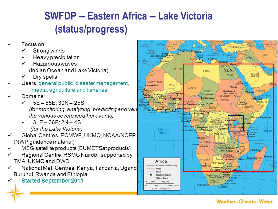SWFDP – Eastern Africa – Lake Victoria (status/progress) WMO Focus on: Strong winds Heavy precipitation Hazardous waves (Indian Ocean and Lake Victoria) Dry spells Users: general public, disaster management, media, agriculture and fisheries Domains: 5E – 55E; 30N – 25S (for monitoring, analyzing, predicting and verifying the various severe weather events) 31E – 36E; 2N – 4S (for the Lake Victoria) Global Centres: ECMWF, UKMO, NOAA/NCEP (NWP guidance material) MSG satellite products (EUMETSat products) Regional Centre: RSMC Nairobi, supported by TMA, UKMO and DWD National Met.