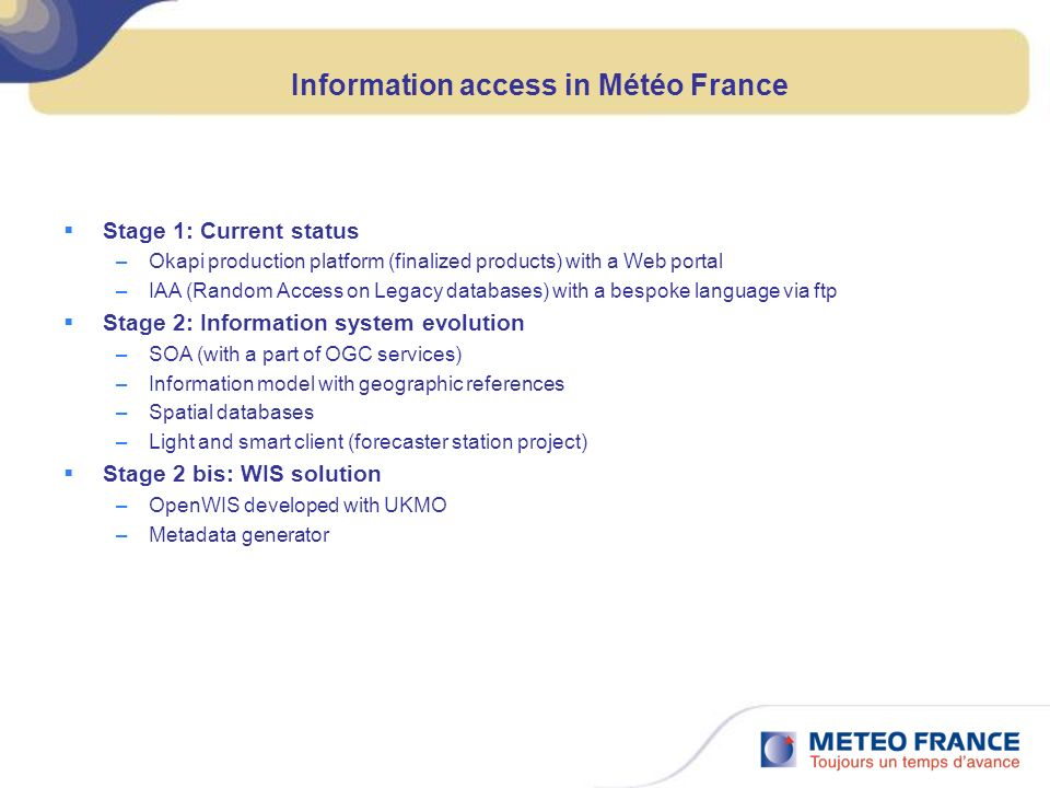 Information access in Météo France Stage 1: Current status –Okapi production platform (finalized products) with a Web portal –IAA (Random Access on Legacy databases) with a bespoke language via ftp Stage 2: Information system evolution –SOA (with a part of OGC services) –Information model with geographic references –Spatial databases –Light and smart client (forecaster station project) Stage 2 bis: WIS solution –OpenWIS developed with UKMO –Metadata generator