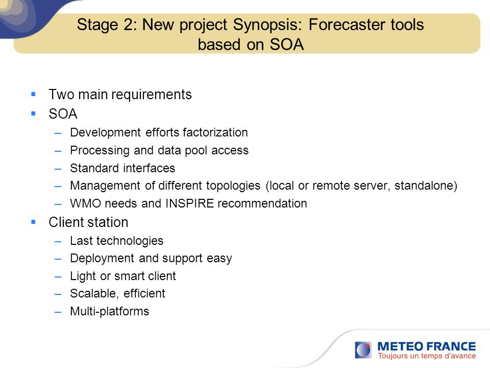 Stage 2: New project Synopsis: Forecaster tools based on SOA Two main requirements SOA –Development efforts factorization –Processing and data pool access –Standard interfaces –Management of different topologies (local or remote server, standalone) –WMO needs and INSPIRE recommendation Client station –Last technologies –Deployment and support easy –Light or smart client –Scalable, efficient –Multi-platforms