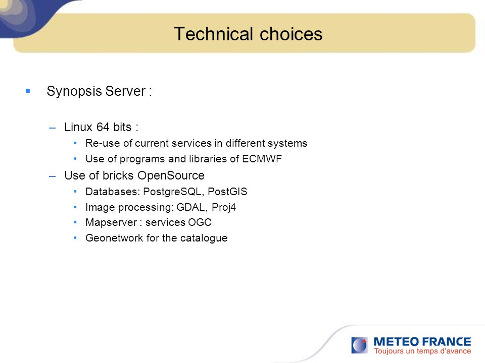 Technical choices Synopsis Server : –Linux 64 bits : Re-use of current services in different systems Use of programs and libraries of ECMWF –Use of bricks OpenSource Databases: PostgreSQL, PostGIS Image processing: GDAL, Proj4 Mapserver : services OGC Geonetwork for the catalogue