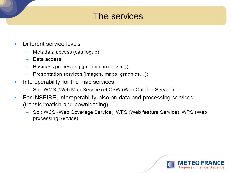 The services Different service levels –Metadata access (catalogue) –Data access –Business processing (graphic processing) –Presentation services (imag