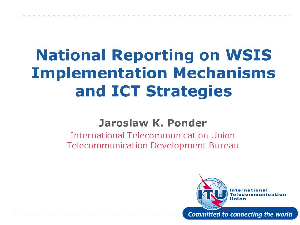 International Telecommunication Union National Reporting on WSIS Implementation Mechanisms and ICT Strategies Jaroslaw K.