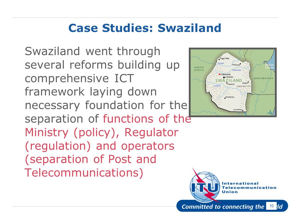 10 Case Studies: Swaziland Swaziland went through several reforms building up comprehensive ICT framework laying down necessary foundation for the separation of functions of the Ministry (policy), Regulator (regulation) and operators (separation of Post and Telecommunications)