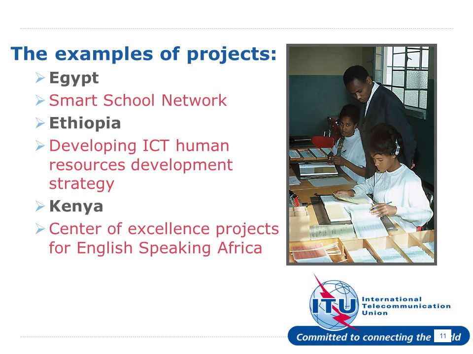 11 The examples of projects: Egypt Smart School Network Ethiopia Developing ICT human resources development strategy Kenya Center of excellence projects for English Speaking Africa
