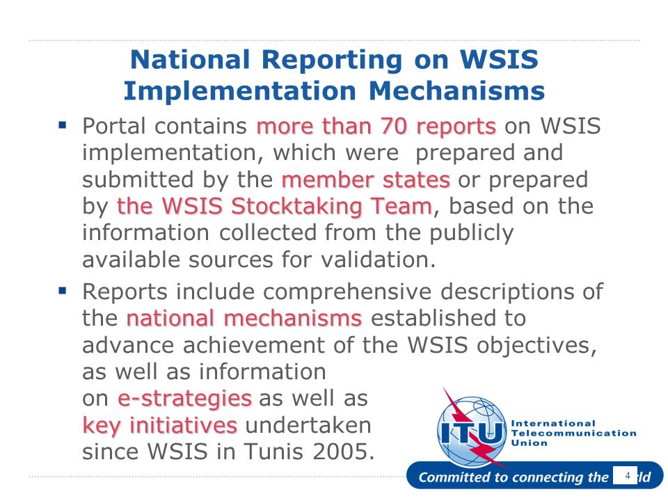 4 National Reporting on WSIS Implementation Mechanisms more than 70 reports member states the WSIS Stocktaking Team Portal contains more than 70 reports on WSIS implementation, which were prepared and submitted by the member states or prepared by the WSIS Stocktaking Team, based on the information collected from the publicly available sources for validation.