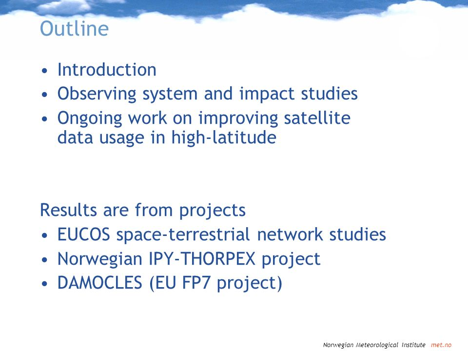 Norwegian Meteorological Institute met.no Operational NWP LAM modeling – some characteristics Should add information to products from global modeling centres (ECMWF, …) Higher resolution More frequent data assimilation, shorter cutoff times (some satellite data types arrive late) Forecasts from a given analysis time available before those from global model