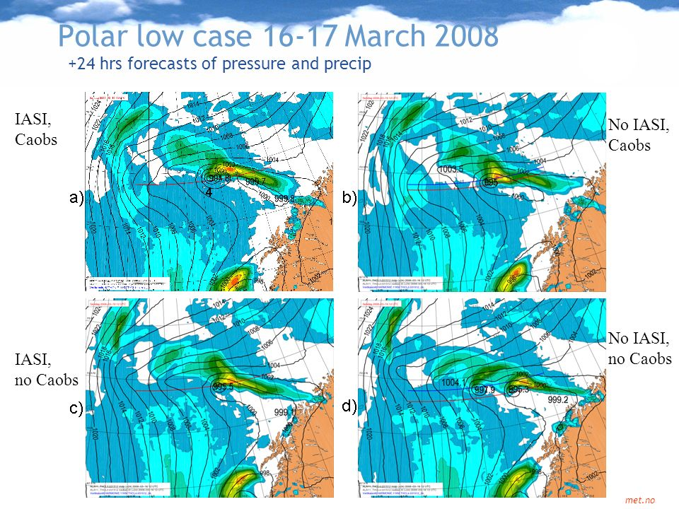 Norwegian Meteorological Institute met.no Polar low case 16-17 March 2008 +24 hrs forecasts of pressure and precip IASI, Caobs No IASI, Caobs No IASI,