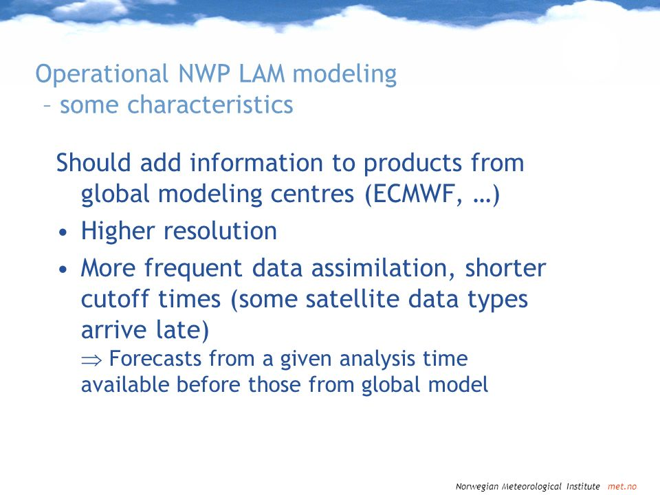 Norwegian Meteorological Institute met.no Numerical Weather Prediciton in the Arctic NWP quality in general determined by: 1.Quality of model formulation –Physics of processes in the Arctic 2.Quality of boundary forcing –In particular lower boundary: Ice/snow/ocean: heat and moisture flux, momentum flux, radiative fluxes –For LAMs: Lateral boundaries 3.Quality of initial state estimate As determined in data assimilation – issues of observation coverage/usage in the Arctic
