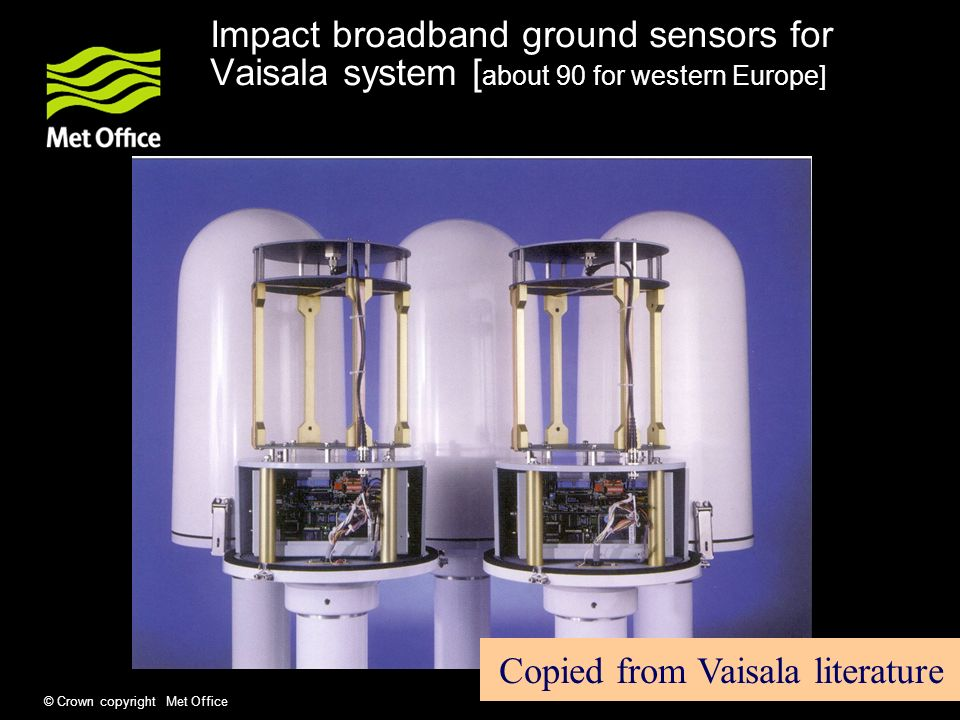 © Crown copyright Met Office Impact broadband ground sensors for Vaisala system [ about 90 for western Europe] Copied from Vaisala literature