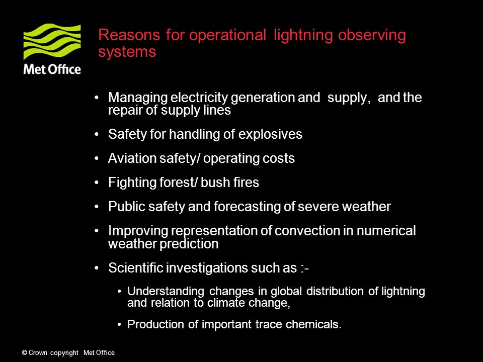 © Crown copyright Met Office Reasons for operational lightning observing systems Managing electricity generation and supply, and the repair of supply lines Safety for handling of explosives Aviation safety/ operating costs Fighting forest/ bush fires Public safety and forecasting of severe weather Improving representation of convection in numerical weather prediction Scientific investigations such as :- Understanding changes in global distribution of lightning and relation to climate change, Production of important trace chemicals.