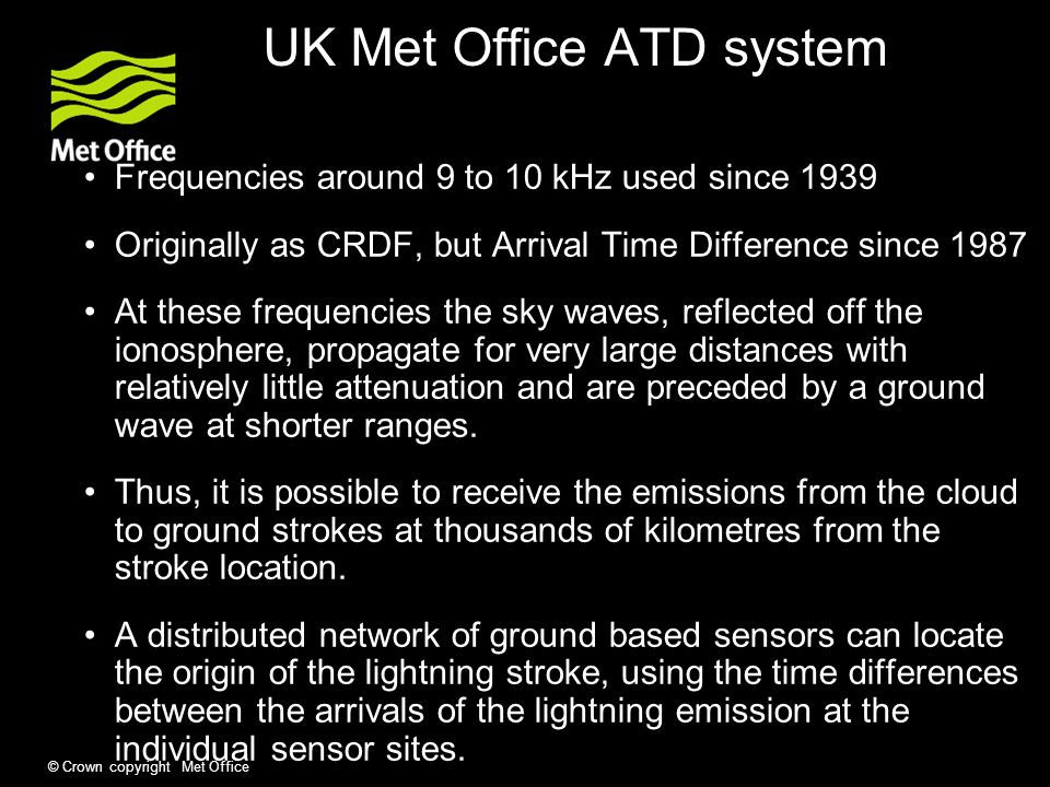 © Crown copyright Met Office UK Met Office ATD system Frequencies around 9 to 10 kHz used since 1939 Originally as CRDF, but Arrival Time Difference since 1987 At these frequencies the sky waves, reflected off the ionosphere, propagate for very large distances with relatively little attenuation and are preceded by a ground wave at shorter ranges.