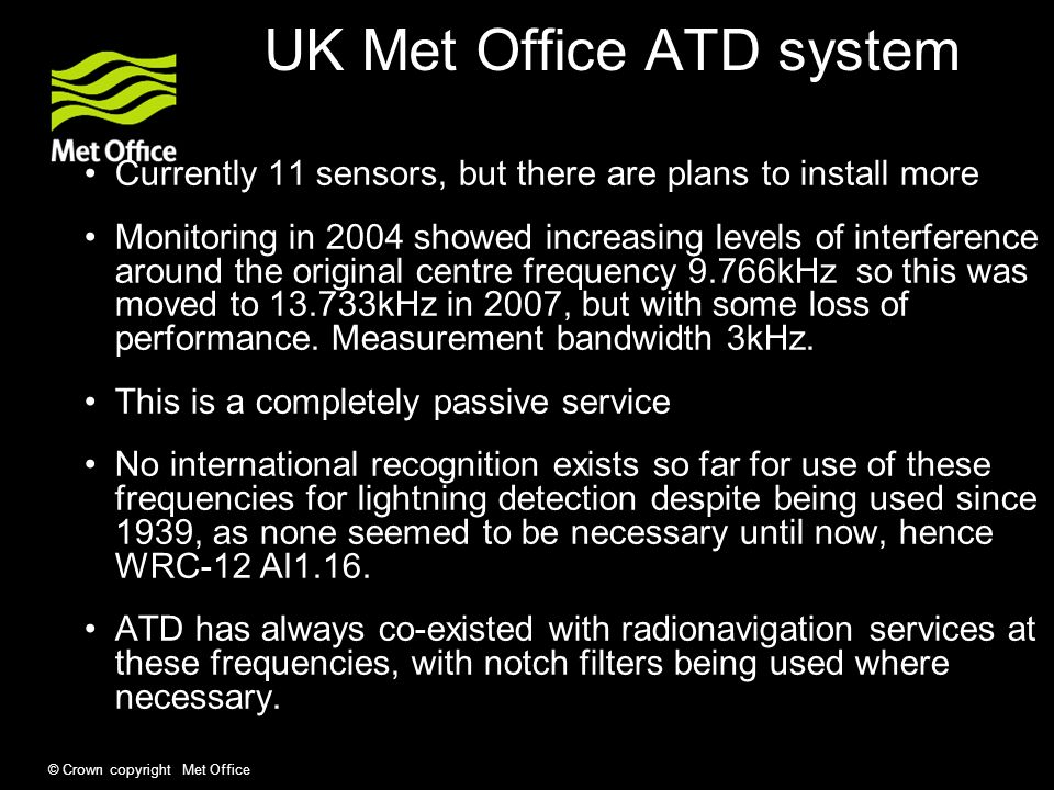 © Crown copyright Met Office UK Met Office ATD system Currently 11 sensors, but there are plans to install more Monitoring in 2004 showed increasing levels of interference around the original centre frequency 9.766kHz so this was moved to kHz in 2007, but with some loss of performance.