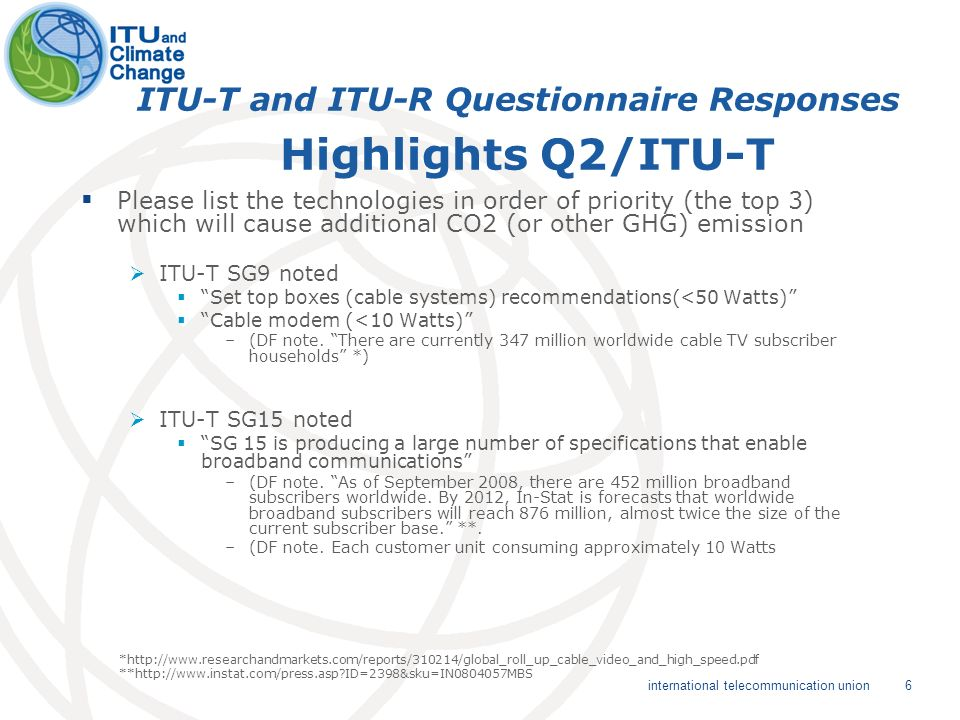 7 international telecommunication union ITU-T and ITU-R Questionnaire Responses Highlights Q2/ITU-R Please list the technologies in order of priority (the top 3) which will cause additional CO2 (or other GHG) emission ITU-R SG4 Satellite Services noted receive earth stations (power needed to feed the indoor unit associated with the receiving outdoor antenna) –(DF note.